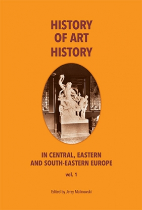 THE HISTORY OF ART HISTORY IN CENTRAL, EASTERN AND SOUTH-EASTERN EUROPE. Vol. 1
