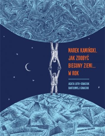 Marek Kamiński. Jak zdobyć bieguny Ziemi… w rok
